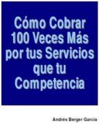 Como Cobrar 100 veces Mas Por Tus Servicios Que Tus Competencias (ebook)